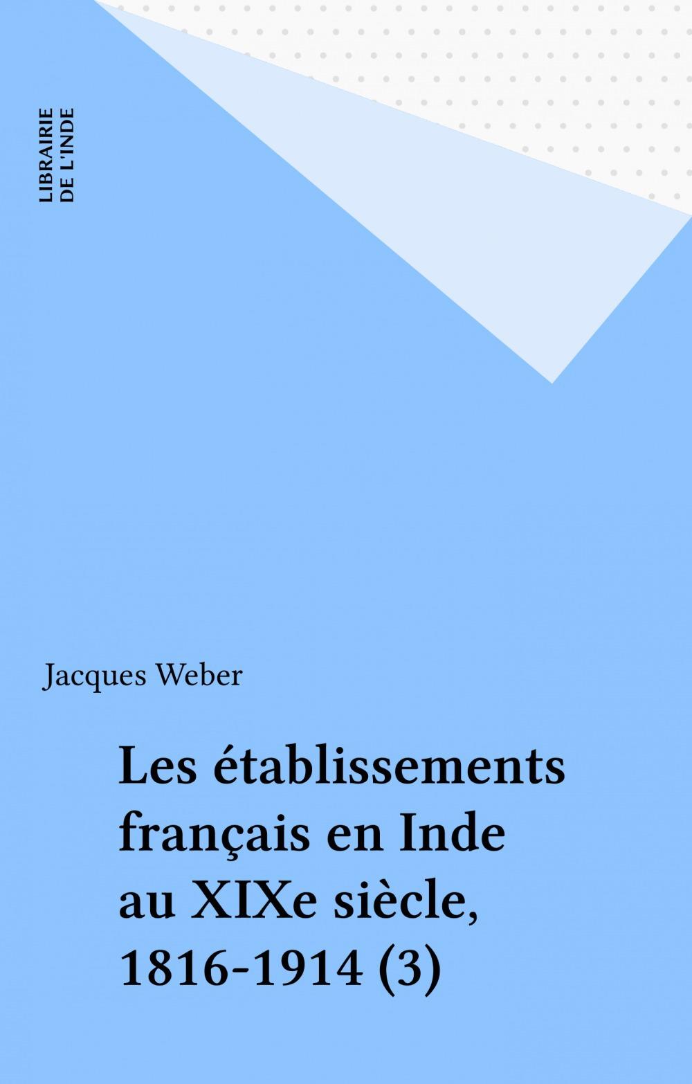 Les établissements français en Inde au XIXe siècle, 1816-1914 (3)  - Jacques WEBER