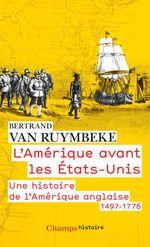 L'Am�rique avant les �tats-Unis. Une histoire de l'Am�rique anglaise, 1497-1776