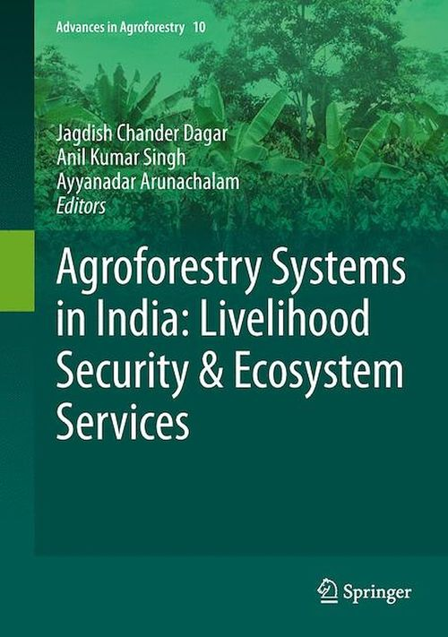 Agroforestry Systems in India: Livelihood Security & Ecosystem Services  - Anil Kumar Singh  - Ayyanadar Arunachalam  - Jagdish Chander Dagar