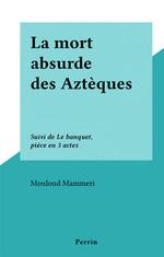 La mort absurde des Aztèques  - Mouloud Mammeri