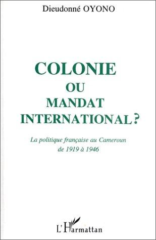 Colonie ou mandat international ? la politique française au Cameroun de 1919 à 1946  - Dieudonné Oyono