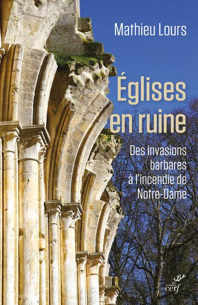 églises en ruine ; des invasions barbares à l'incendie de Notre-Dame