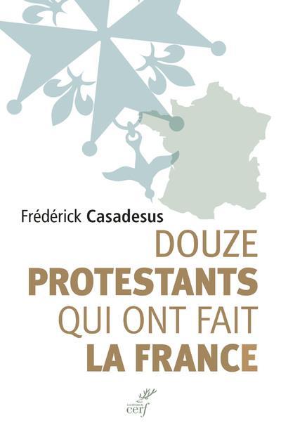 DOUZE PROTESTANTS QUI ONT FAIT LA FRANCE