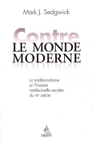Contre Le Monde Moderne ; Le Traditionalisme Et L'Histoire Intellectuelle Secrete Du Xxe Siecle