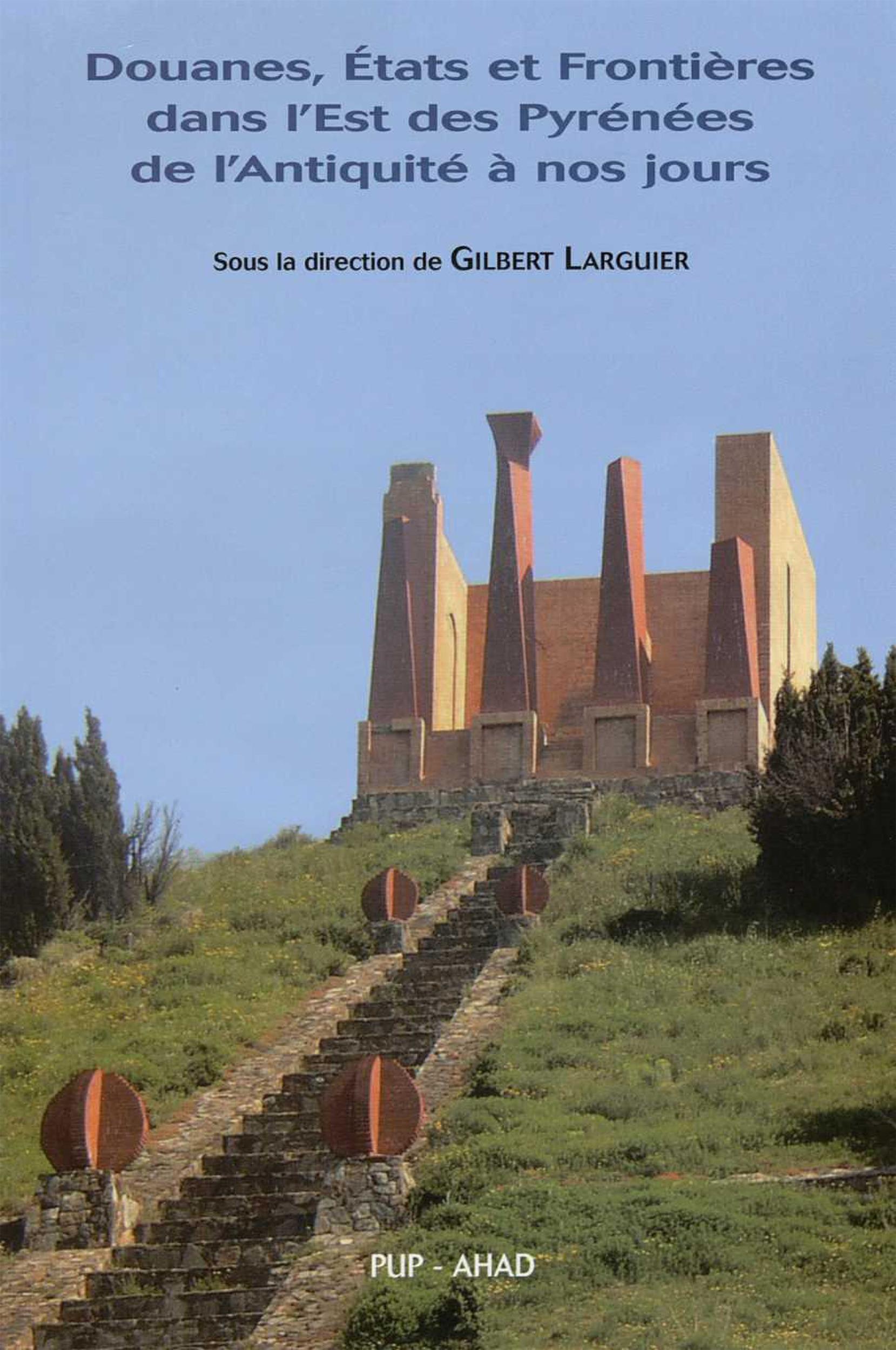 Douanes, États et Frontières dans l´Est des Pyrénées de l´Antiquité à nos jours  - Gilbert Larguier