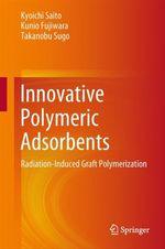 Innovative Polymeric Adsorbents  - Kunio Fujiwara - Kyoichi Saito - Takanobu Sugo