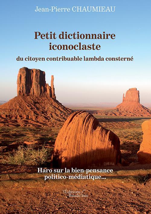 Petit dictionnaire iconoclaste du citoyen contribuable lambda consterné ; haro sur la bien-pensance politico-médiatique...