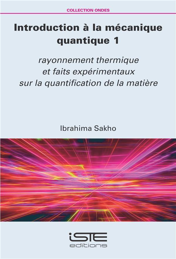 Introduction à la mécanique quantique t.1 ; rayonnement thermique et faits expérimentaux sur la quantification de la matière