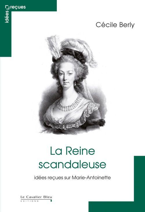 La reine scandaleuse ; idées reçues sur Marie-Antoinette