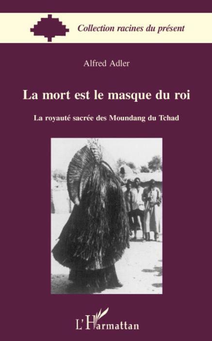 La mort est le masque du roi ; la royauté sacrée des Moundang du Tchad