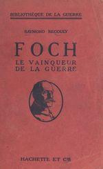 Foch, le vainqueur de la guerre  - Raymond Recouly