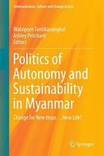 Politics of Autonomy and Sustainability in Myanmar  - Ashley Pritchard - Walaiporn Tantikanangkul