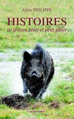 Histoires de grosses bêtes et petit gibier  - Alain Philippe