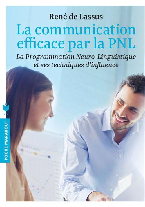 La communication efficace par la PNL ; la programmation neuro-linguistique et ses techniques d'influence