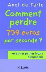 Comment perdre 739 euros par seconde et autres petites leçons d'économie  - Axel de Tarlé