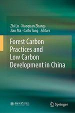 Forest Carbon Practices and Low Carbon Development in China  - Caifu Tang - Jian Ma - Xiaoquan Zhang - Zhi Lu