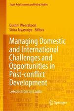 Managing Domestic and International Challenges and Opportunities in Post-conflict Development  - Dushni Weerakoon - Sisira Jayasuriya