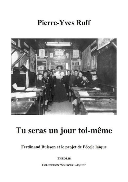 Tu seras un jour toi-même ; Ferdinand Buisson et le projet de l'école laïque