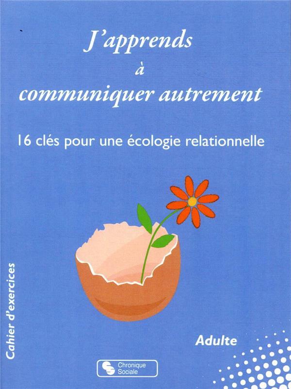 J'apprends à communiquer autrement ; 16 clés pour une écologie relationnelle