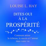 Vente AudioBook : Dites oui à la prospérité : Comment attirer la richesse, le succès et l'amour dans votre vie  - Louise L. Hay