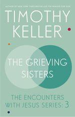 The Grieving Sisters  - Timothy J. Keller - Timothy Keller