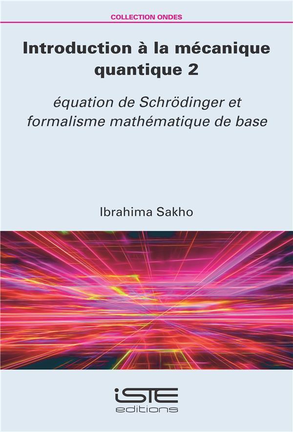 Introduction à la mécanique quantique t.2 ; équation de Schrödinger et formalisme mathématique de base