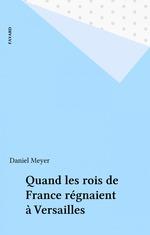 Vente Livre Numérique : Quand les rois de France régnaient à Versailles  - Daniel Meyer