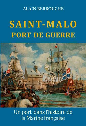 Saint Malo, port de guerre ; un port dans l'histoire de la marine française