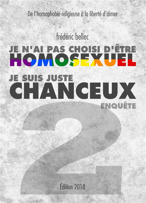 Je n'ai pas choisi d'être homosexuel, je suis juste chanceux t.2 ; enquête, de l'homophobie religieuse à la liberté d'aimer