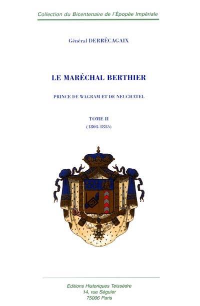Le Maréchal Berthier, Prince de Wagram et de Neuchatel t.2 ; 1804-1815