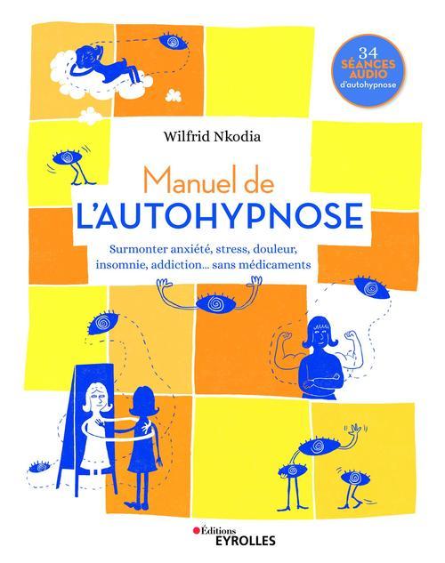 Manuel de l'autohypnose ; surmonter anxiété, stress, douleur, insomnie, addiction, sans médicaments
