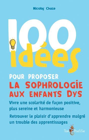 100 idées ; pour proposer la sophrologie aux enfants dys ; vivre une scolarité de façon positive, plus sereine et harmonieuse ; retrouver le plaisir d'apprendre malgré un trouble des apprentissages