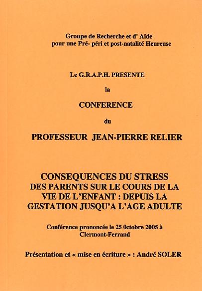 Les conferences du GRAPH mises en textes par André Soler ; conséquences du STRESS des parents sur le cours de la vie de l'enfant : depuis la gestation jusqu'à l'âge adulte.