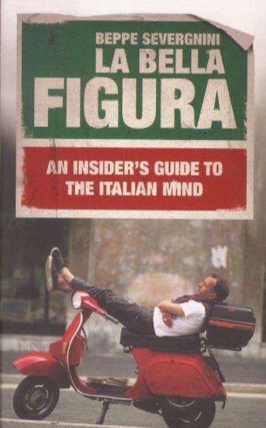 La Bella Figura ; An Insider's Guide to the Italian Mind