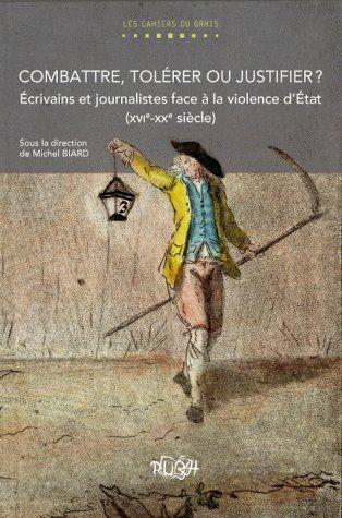 Combattre, tolérer ou justifier ? écrivains et journalistes face à la violence d'état (XVIe-XXe siècle)