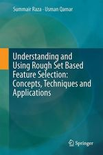Understanding and Using Rough Set Based Feature Selection: Concepts, Techniques and Applications  - Muhammad Summair Raza - Usman Qamar