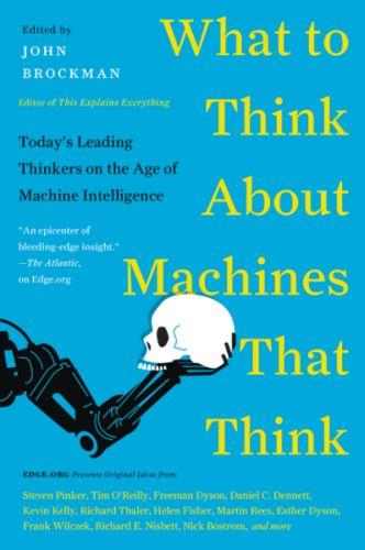 WHAT TO THINK ABOUT MACHINES THAT THINK - TODAY''S LEADING THINKERS ON THE AGE OF MACHINE INTELLIGENCE