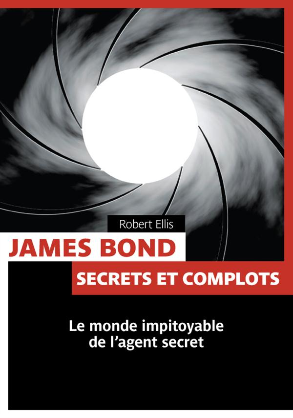 James Bond ; secrets et complots ; le monde impitoyable de l'agent secret