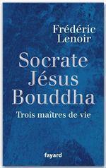 Socrate, Jésus, Bouddha  - Frédéric Lenoir