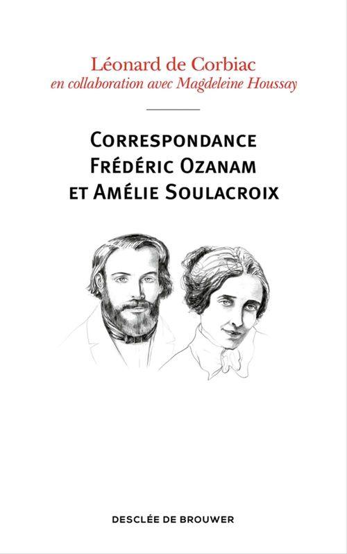 Correspondance Frédéric Ozanam et Amélie Soulacroix  - Abbé Léonard de Corbiac  - Magdeleine Houssay