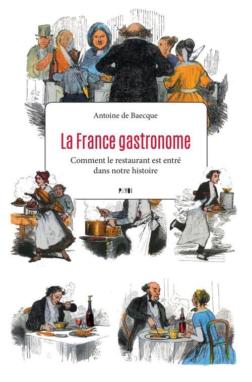 La France gastronome ; comment le restaurant est entré dans notre histoire