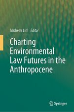 Charting Environmental Law Futures in the Anthropocene  - Michelle Lim