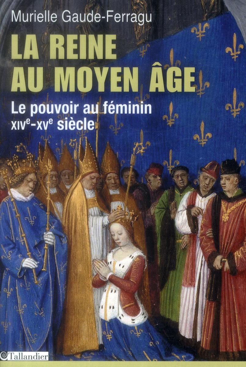 la reine au Moyen Age ; le pouvoir au féminin, XIVe-XVe siècle