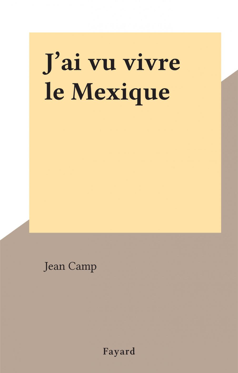 J'ai vu vivre le Mexique  - Jean Camp