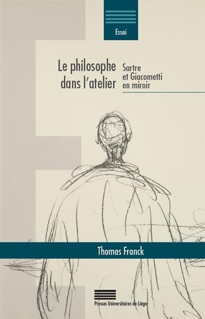 Le philosophe dans l atelier ; Sartre et Giacometti en miroir
