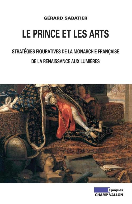 Le prince et les arts ; stratégies figuratives de la monarchie française, de la Renaissance aux Lumières