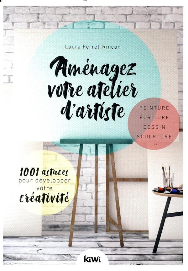 Aménagez votre atelier d'artiste ; 1001 astuces pour développer votre créativité