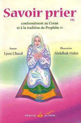Savoir prier ; conformément au Coran et à la tradition du prophète