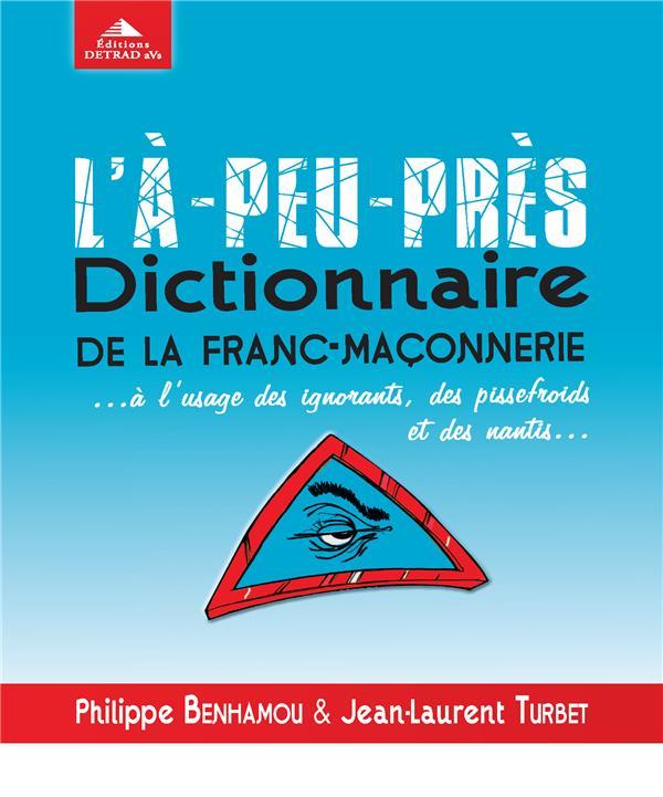 L'à-peu-près dictionnaire de la franc-maçonnerie... à l'usage des ignorants, des pissefroids et des nantis...