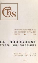 Actes du 109e Congrès national des Sociétés savantes (1). La Bourgogne : études archéologiques  - Congrès national des sociétés savantes